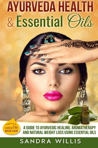 Ayurveda Health & Essential Oils: A Guide to Natural Ayurvedic Healing, Aromatherapy and Weight Loss Using Essential Oils (Essential Oils Book Club)