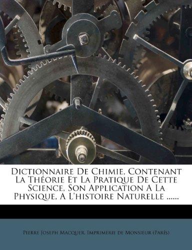 Dictionnaire de Chimie, Contenant La Theorie Et La Pratique de Cette Science, Son Application a la Physique, A L'Histoire Naturelle par Pierre Joseph Macquer