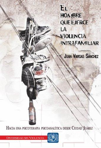 El hombre que ejerce la violencia intrafamiliar. Hacia una psicoterapia psicoanalítica desde Ciudad Juárez por Juan Vargas Sánchez