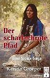 Der scharlachrote Pfad: Eine Sioux-Saga - Kerstin Groeper