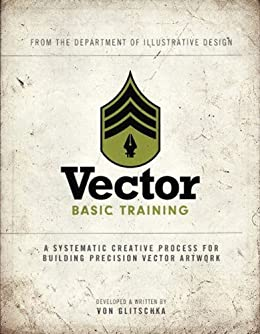 Vector Basic Training: A Systematic Creative Process for Building Precision Vector Artwork: Enhanced Edition (Voices That Matter) by [Glitschka, Von]