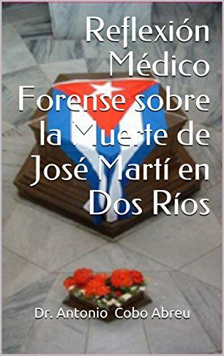 Reflexión Médico Forense sobre la Muerte de José Martí en Dos Ríos (Reflexiones Históricas Médico Forense Cubanas) por Dr. Antonio  Cobo Abreu