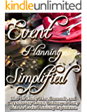 Event Planning Simplified: How To Easily Plan, Research, and Organize Any Event, Wedding or Party with No Event Planning Experience