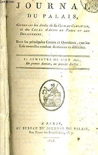 JOURNAL DU PALAIS CONTENANT LES ARRETS DE LA COUR DE CASSATION ET DES COURS D'APPEL DE PARIS ET DES DEPARTEMENS DANS LES PRINCIPALES CAUSES ET QUESTIONS QUE LES LOIS NOUVELLES RENDENT DOUTEUSES ET DIFFICILES - 1ER SEMESTRE 1806 DU 1ER JANV. AU 1ER JUIL.