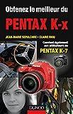 Obtenez le meilleur du Pentax K-x : Convient aussi aux utilisateurs du Pentax K7 (Obtenez le meilleur de votre réflex numérique ! t. 1) (French Edition)