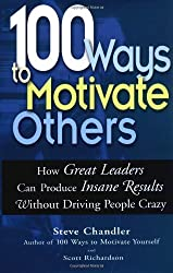 100 Ways to Motivate Others: How Great Leaders Can Produce Insane Results Without Driving People Crazy by Steve Chandler (2004-01-01)