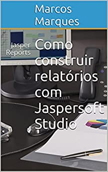 Como construir relatórios com Jaspersoft Studio: Jasper Reports (Portuguese Edition) by [Marques, Marcos]