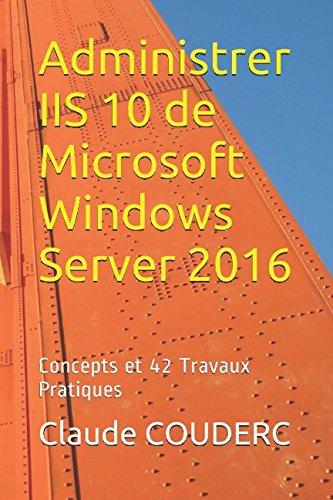 Administrer IIS 10 de Microsoft Windows Server 2016: Concepts et 42 Travaux Pratiques