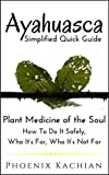 Ayahuasca Simplified Quick Guide: Plant Medicine of the Soul, How To Do It Safely, Who It's For, Who It's Not For (English Edition)
