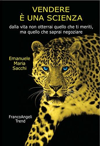 Vendere è una scienza: Dalla vita non otterrai quello che ti meriti, ma quello che saprai negoziare di Emanuele Maria Sacchi