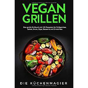 Vegan Grillen: Das große Grillbuch mit 100 Rezepten: für Grillgemüse, Grillspezialitäten, Salate, Brote, Dips, Desserts und Smoothies