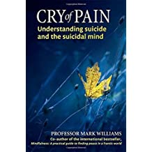 Cry of Pain: Understanding Suicide and the Suicidal Mind by Prof Mark Williams (2014-07-03)