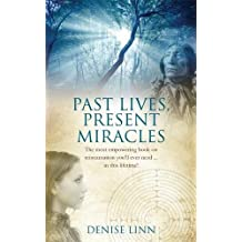 Past Lives, Present Miracles: The Most Empowering Book on Reincarnation You'll Ever Need--In This Lifetime!. Denise Linn