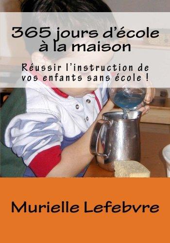 365 jours d'cole  la maison: Russir l'instruction de vos enfants sans cole !
