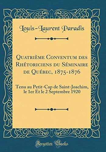 Quatrième Conventum des Rhétoriciens du Séminaire de Québec, 1875-1876: Tenu au Petit-Cap de Saint-Joachim, le 1er Et le 2 Septembre 1920 (Classic Reprint)