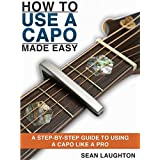 How To Use A Capo Made Easy: A Step-By-Step Guide To Using A Capo Like A Pro (English Edition)