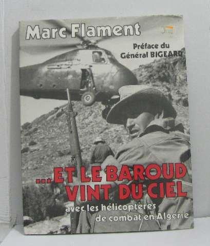 Et le Baroud vint du ciel avec les hélicoptères de combat en Algérie. Préface du Général Bigeard.