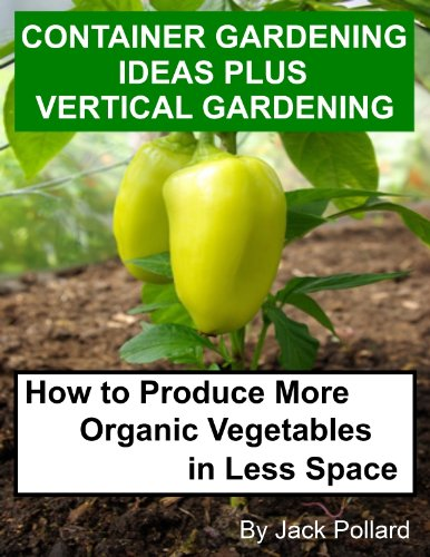 Container Gardening Ideas Plus Vertical Gardening-How to Produce More Organic Vegetables in Less Space