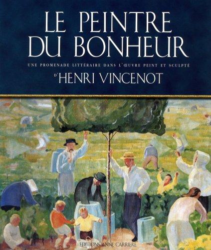 Le peintre du bonheur. Une promenade littéraire dans l'oeuvre peint et sculpé d'Henri Vincenot