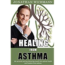 Healing from Asthma: My personal journey doctoring myself into optimal health and freedom from asthma. (English Edition)