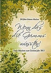 Wenn das die Grimms wüssten!: Neue Märchen zum Grimm-Jahr 2012