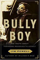 Bully Boy: The Truth about Theodore Roosevelt's Legacy