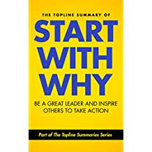 The Topline Summary of: Simon Sinek's Start with Why - Be a Great Leader and Inspire Other People to Take Action (Topline Summaries)