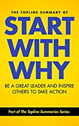 The Topline Summary of: Simon Sinek's Start with Why - Be a Great Leader and Inspire Other People to Take Action (Topline Summaries) (English Edition)