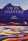La vie en chantier | Fromm, Pete (1958-....,). Auteur