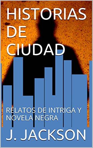 HISTORIAS DE CIUDAD: RELATOS DE INTRIGA Y NOVELA NEGRA por J. JACKSON