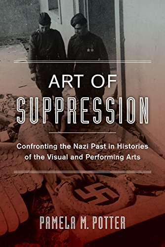 Art of Suppression: Confronting the Nazi Past in Histories of the Visual and Performing Arts (Weimar & Now: German Cultural Criticism)