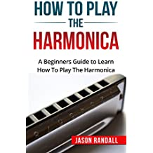 How To Play The Harmonica: A Beginners Guide to Learn How To Play The Harmonica (English Edition)