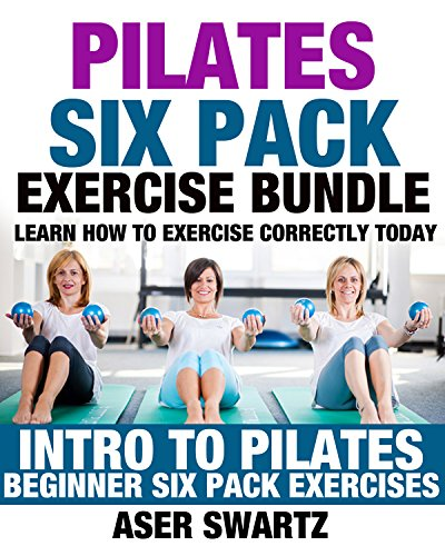Pilates Six Pack Exercise Bundle: Learn How to Exercise Correctly Today - Intro to Pilates - Beginner Six Pack Exercises (Ultimate Mind Body Fitness - ... and Heal Your Body) (English Edition) por Aser Swartz