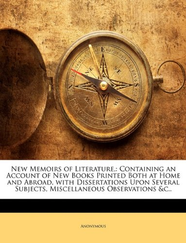 New Memoirs of Literature,: Containing an Account of New Books Printed Both at Home and Abroad, with Dissertations Upon Several Subjects, Miscellaneous Observations &c..