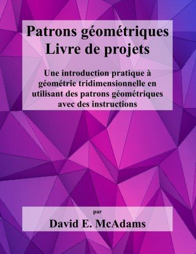 Patrons geometriques - Livre de projets: Une introduction pratique a geometrie tridimensionnelle en utilisant des patron geometriques avec des instructions