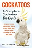 Cockatoos: Cockatoo Facts & Information, where to buy, health, diet, lifespan, types, breeding, fun facts and more! A Complete Cockatoo Pet Guide