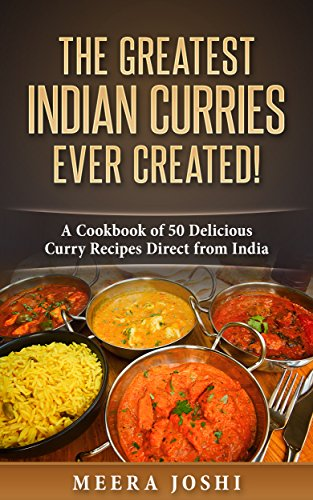 The Greatest Indian Curries Ever Created!: A Cookbook of 50 Delicious Curry Recipes Direct from India