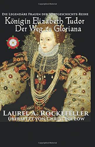Königin Elizabeth Tudor. Der Weg zu Gloriana Christina Königin