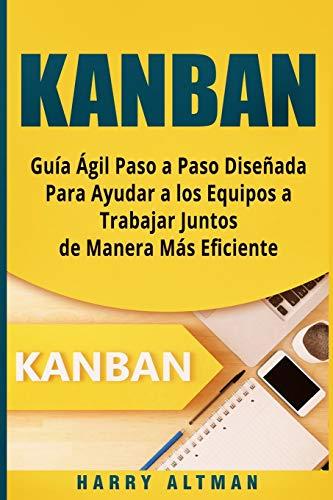 KANBAN: Guia Agil Paso a Paso Diseñada Para Ayudar a los Equipos a Trabajar Juntos de Manera Mas Eficiente (Kanban in Spanish/ Kanban en Español) por Harry Altman