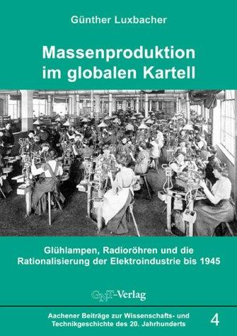 Massenproduktion im globalen Kartell: Glühlampen, Radioröhren und die Rationalisierung der Elektroindustrie bis 1945 (Aachener Beiträge zur Wissenschafts- und Technikgeschichte des 20. Jahrhunderts)