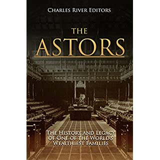 The Astors: The History and Legacy of One of the World's Wealthiest Families