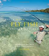 Fifty More Places to Fly Fish Before You Die: Fly-fishing Experts Share More of the World's Greatest Destinations by Santella, Chris (2011) Hardcover