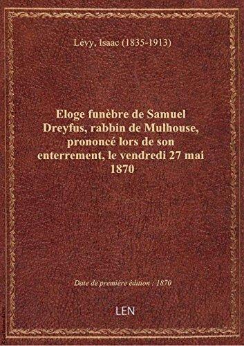 Eloge funbre de Samuel Dreyfus, rabbin de Mulhouse, prononc lors de son enterrement, le vendredi 2