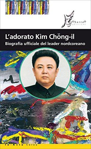 L'adorato Kim Chong-il: Biografia ufficiale del leader nordcoreano