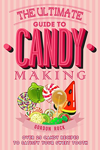 the-ultimate-guide-to-candy-making-over-25-candy-recipes-to-satisfy-your-sweet-tooth-english-edition