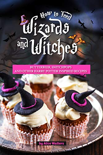 How to Feed Wizards and Witches: Butterbeer, Snitchpops And Other Harry Potter Inspired Recipes (English Edition)