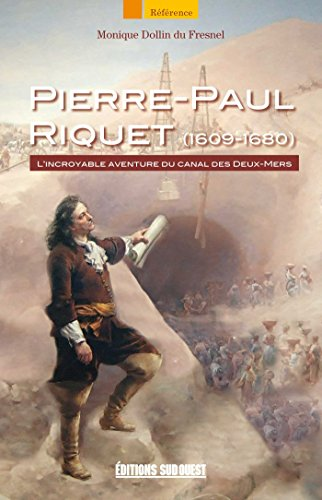 Pierre-Paul Riquet (1609-1680): L'incroyable aventure du canal des Deux-Mers