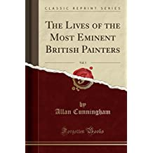 The Lives of the Most Eminent British Painters, Vol. 1 (Classic Reprint)