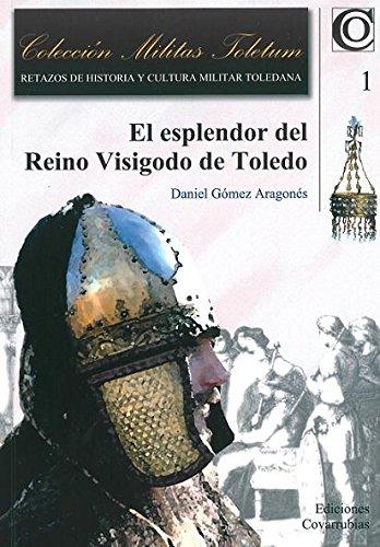 Esplendor del reino Visigodo de Toledo,El (Militas Toletum) por Daniel Gómez Aragonés