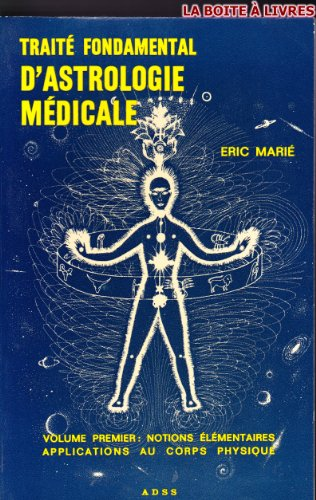 Traité fondamental d'astrologie médicale - VOLUME 1: Notions élémentaires, Applications au Corps physique